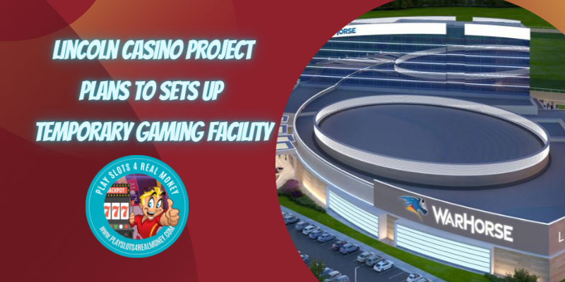Lincoln Casino Project Plans to Sets Up Temporary Gaming Facility