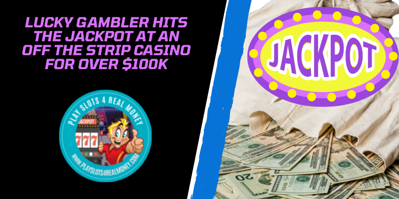 Lucky Gambler Hits The Jackpot At An Off The Strip Casino For Over $100K
